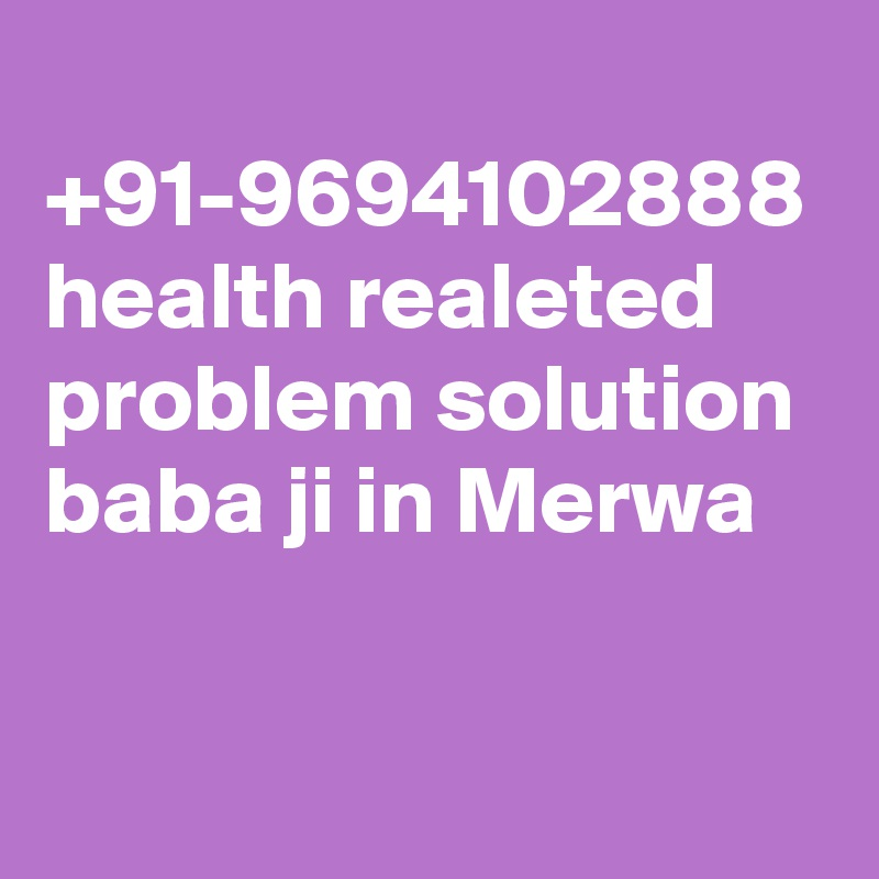 +91-9694102888 health realeted problem solution baba ji in Merwa