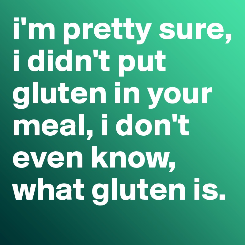 i'm pretty sure, i didn't put gluten in your meal, i don't even know, what gluten is.