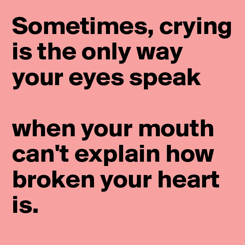 Sometimes, crying is the only way your eyes speak  when your mouth can't explain how broken your heart is.