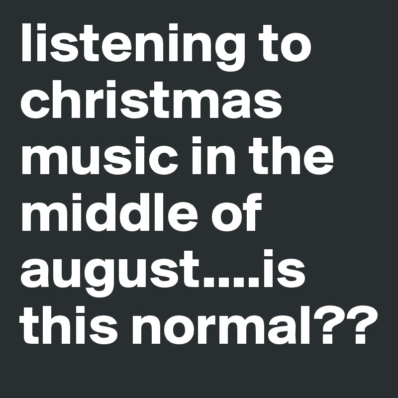 Christmas Music In August.Listening To Christmas Music In The Middle Of August Is