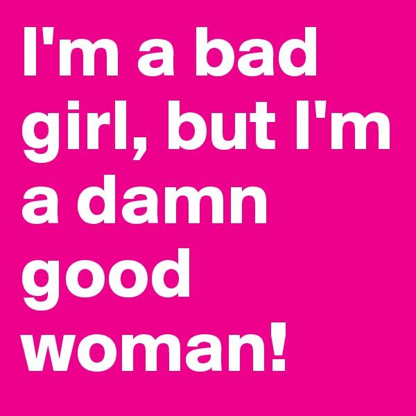 I'm a bad girl, but I'm a damn good woman!