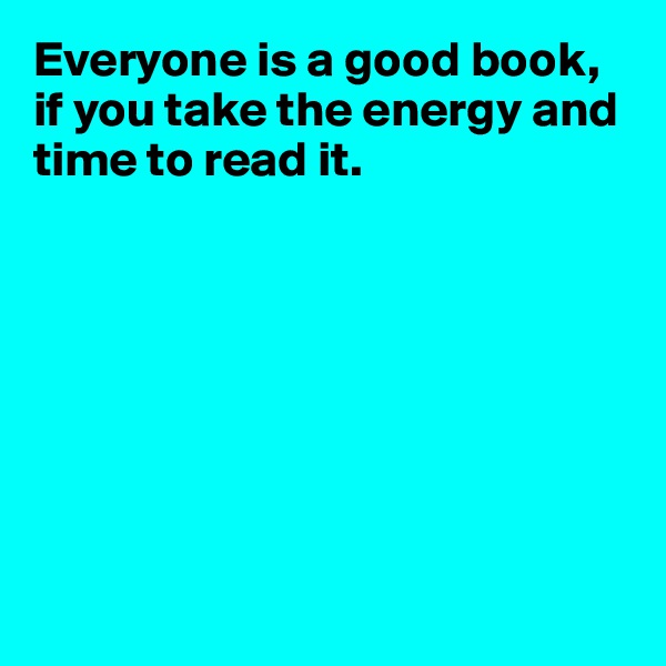Everyone is a good book, if you take the energy and time to read it.