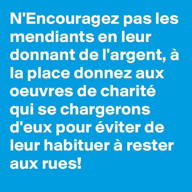N'Encouragez pas les mendiants en leur donnant de l'argent, à la place donnez aux oeuvres de charité qui se chargerons d'eux pour éviter de leur habituer à rester aux rues!