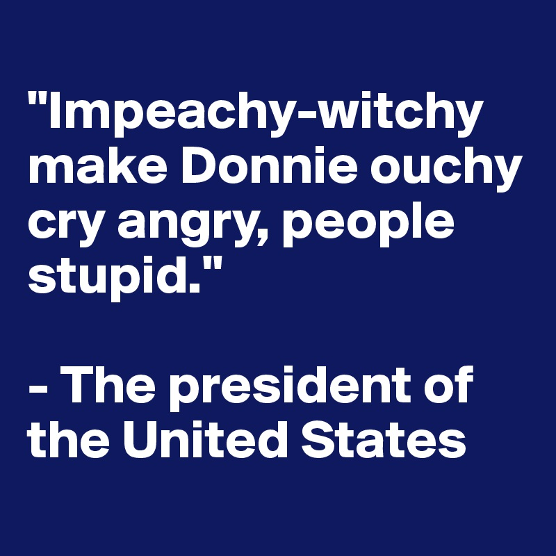 """""""Impeachy-witchy make Donnie ouchy cry angry, people stupid.""""  - The president of the United States"""