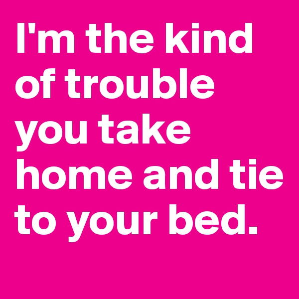 I'm the kind of trouble you take home and tie to your bed.