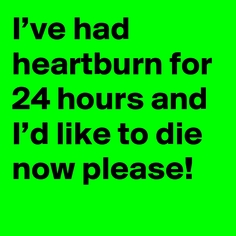 I've had heartburn for 24 hours and I'd like to die now please!