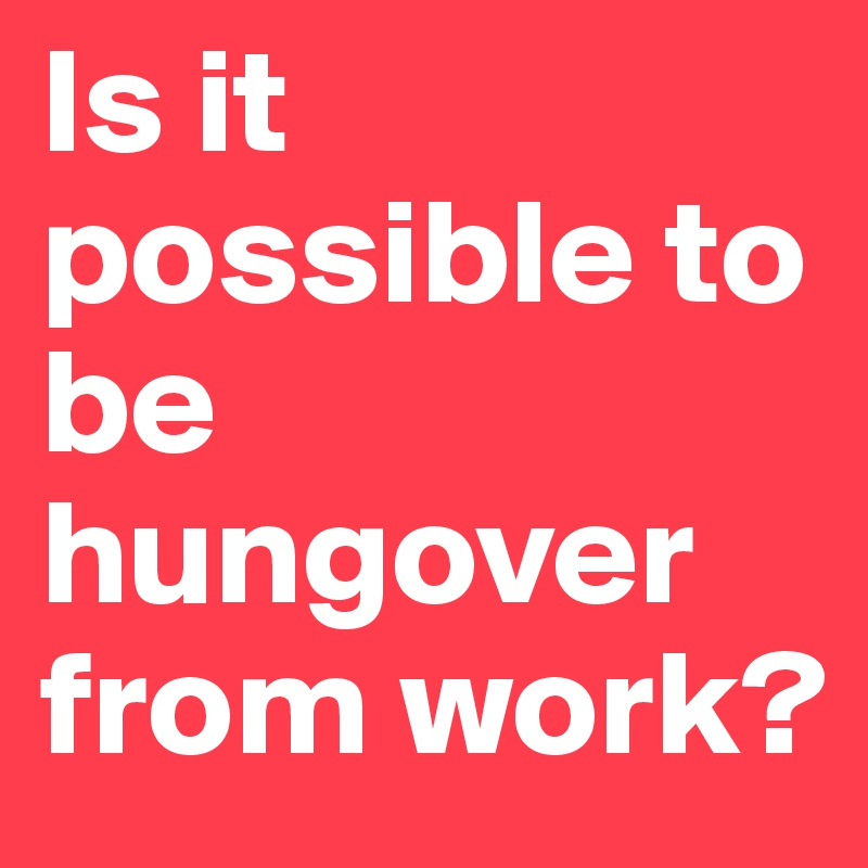 Is it possible to be hungover from work?