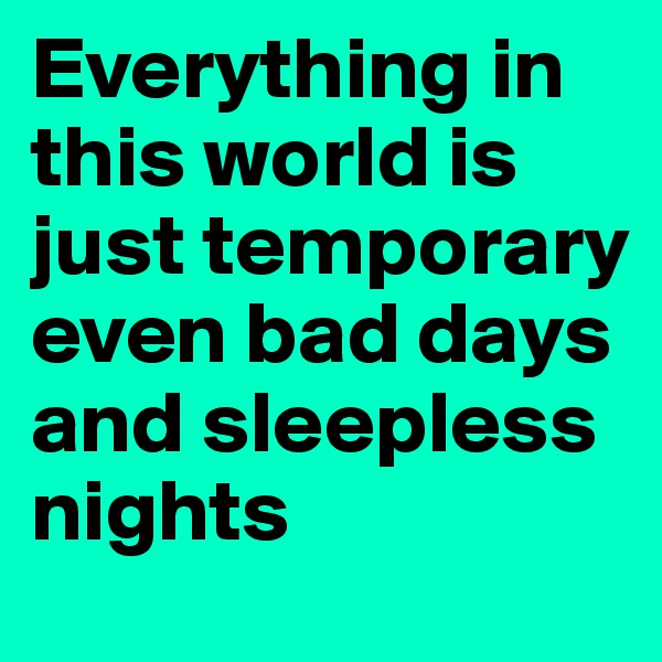 Everything in  this world is just temporary even bad days and sleepless nights