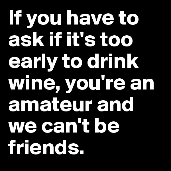 If you have to ask if it's too early to drink wine, you're an amateur and we can't be friends.