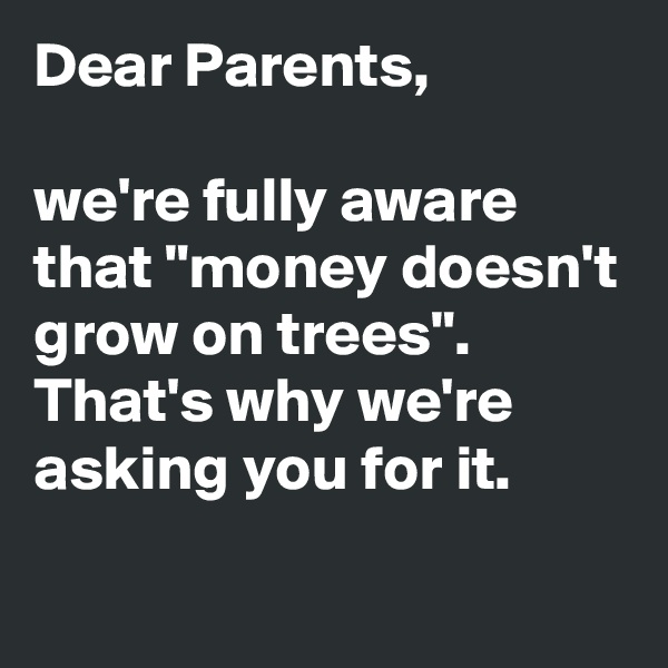 "Dear Parents,   we're fully aware that ""money doesn't grow on trees"". That's why we're asking you for it."