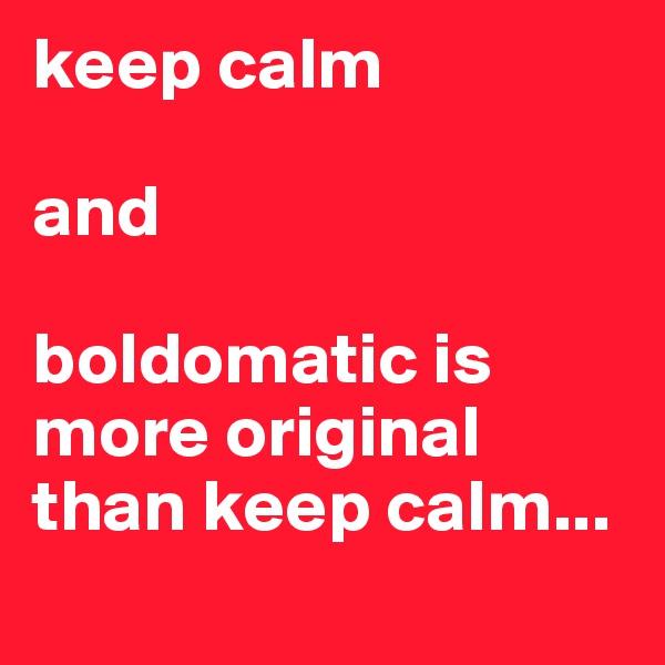 keep calm  and  boldomatic is more original than keep calm...