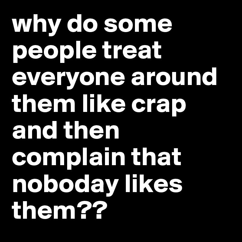 why do some people treat everyone around them like crap and then complain that noboday likes them??