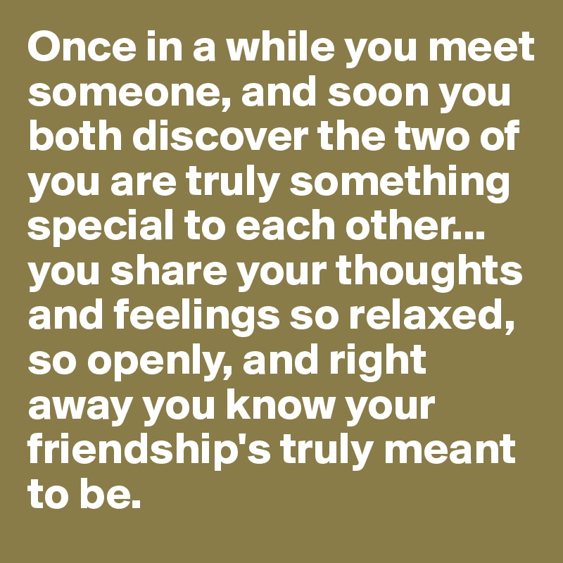 Once in a while you meet someone, and soon you both discover the two of you are truly something special to each other... you share your thoughts and feelings so relaxed, so openly, and right away you know your friendship's truly meant to be.