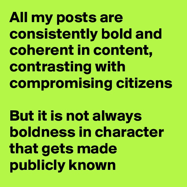 All my posts are consistently bold and coherent in content, contrasting with compromising citizens  But it is not always boldness in character that gets made publicly known