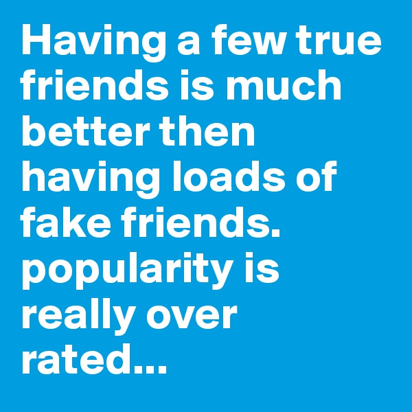 Having a few true friends is much better then having loads of fake friends. popularity is really over rated...