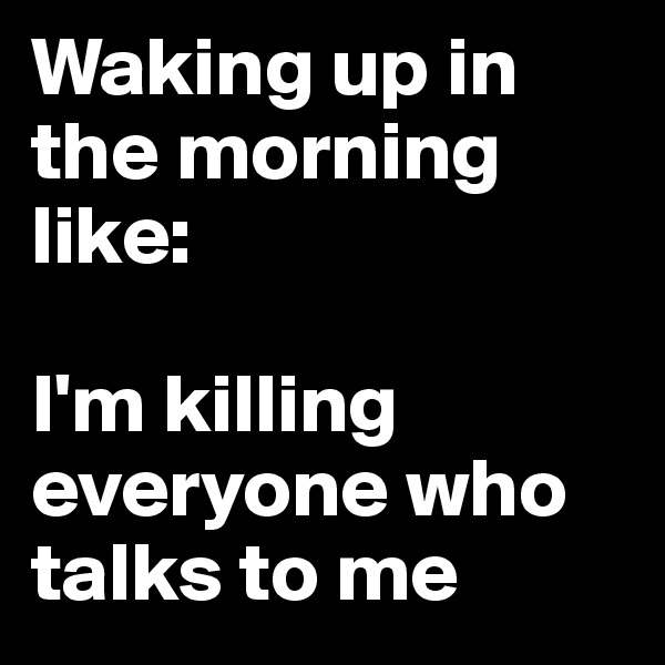 Waking up in the morning like:  I'm killing everyone who talks to me