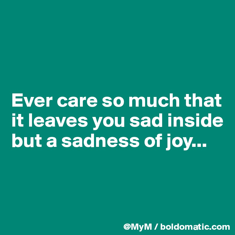 Ever care so much that it leaves you sad inside but a sadness of joy...