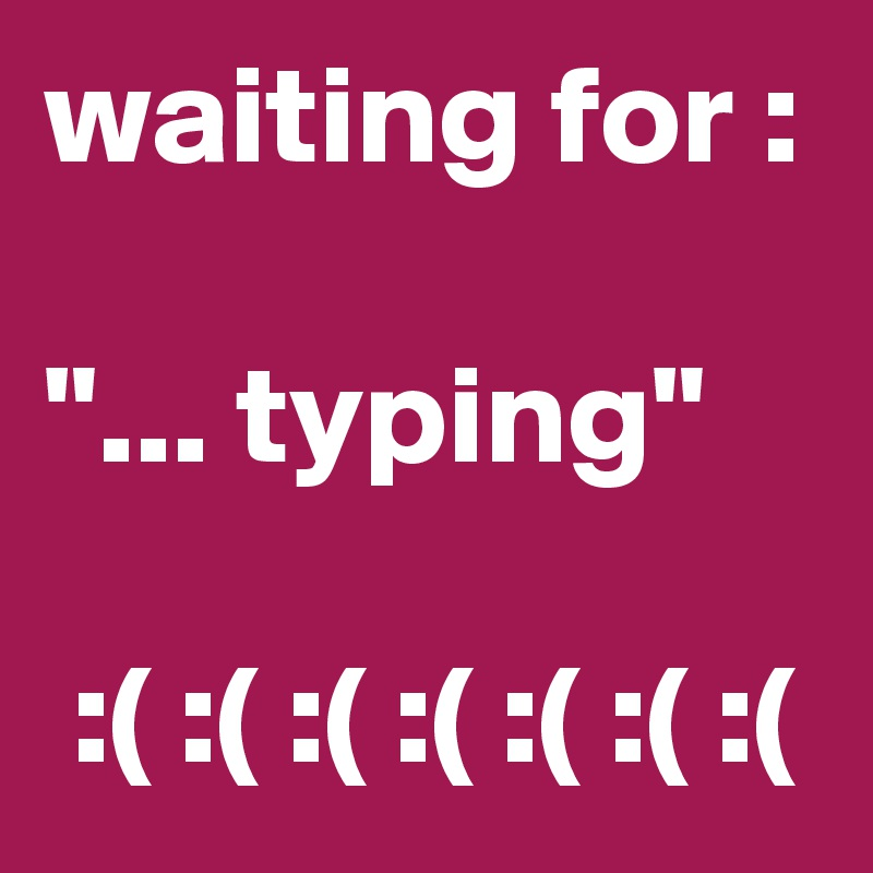 "waiting for :  ""... typing""   :( :( :( :( :( :( :("