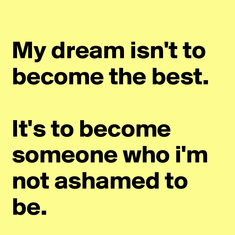 My dream isn't to become the best.  It's to become someone who i'm not ashamed to be.