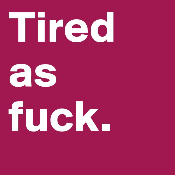 Tired as fuck.