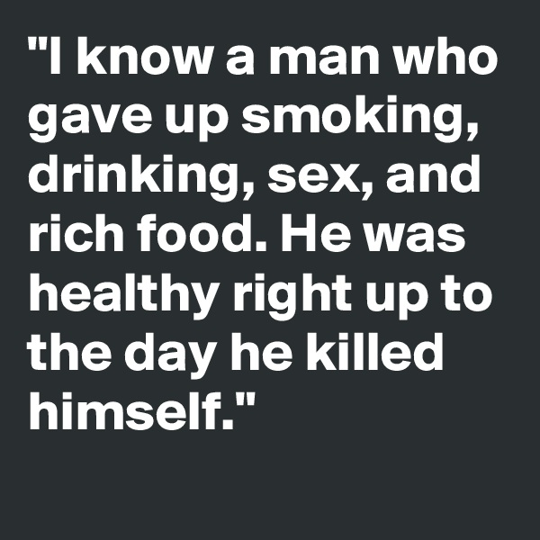 """""""I know a man who gave up smoking, drinking, sex, and rich food. He was healthy right up to the day he killed himself."""""""