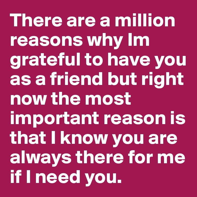 There are a million reasons why Im grateful to have you as a friend but right now the most important reason is that I know you are always there for me if I need you.