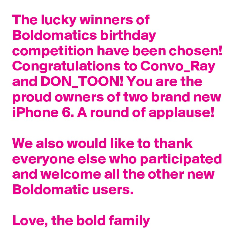 The lucky winners of Boldomatics birthday competition have been chosen! Congratulations to Convo_Ray and DON_TOON! You are the proud owners of two brand new iPhone 6. A round of applause!   We also would like to thank everyone else who participated and welcome all the other new Boldomatic users.    Love, the bold family