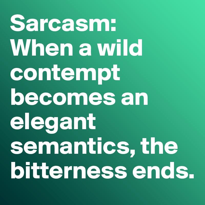 Sarcasm:  When a wild contempt becomes an elegant semantics, the bitterness ends.
