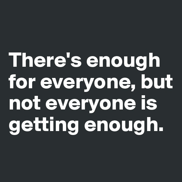 There's enough for everyone, but not everyone is getting enough.