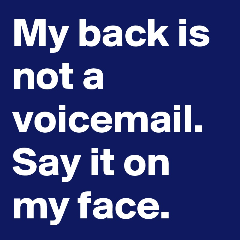 My back is not a voicemail.  Say it on my face.