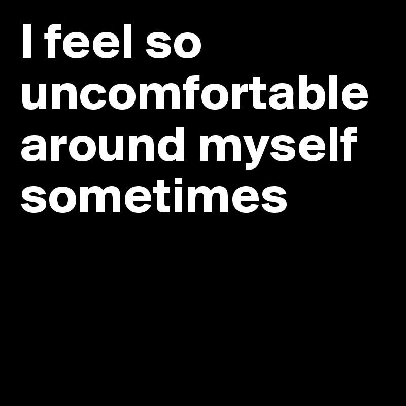 I feel so uncomfortable around myself sometimes