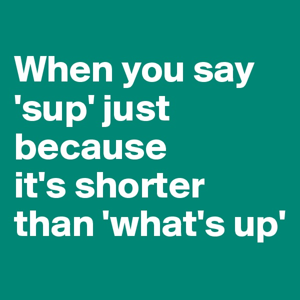 When you say 'sup' just because  it's shorter than 'what's up'