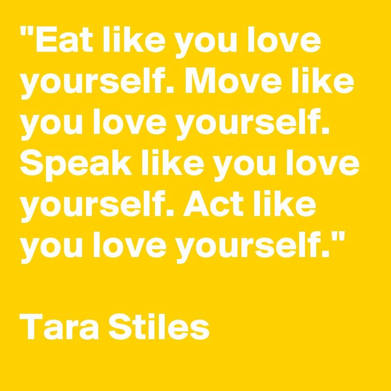Eat Like You Love Yourself Move Like You Love Yourself Speak Like