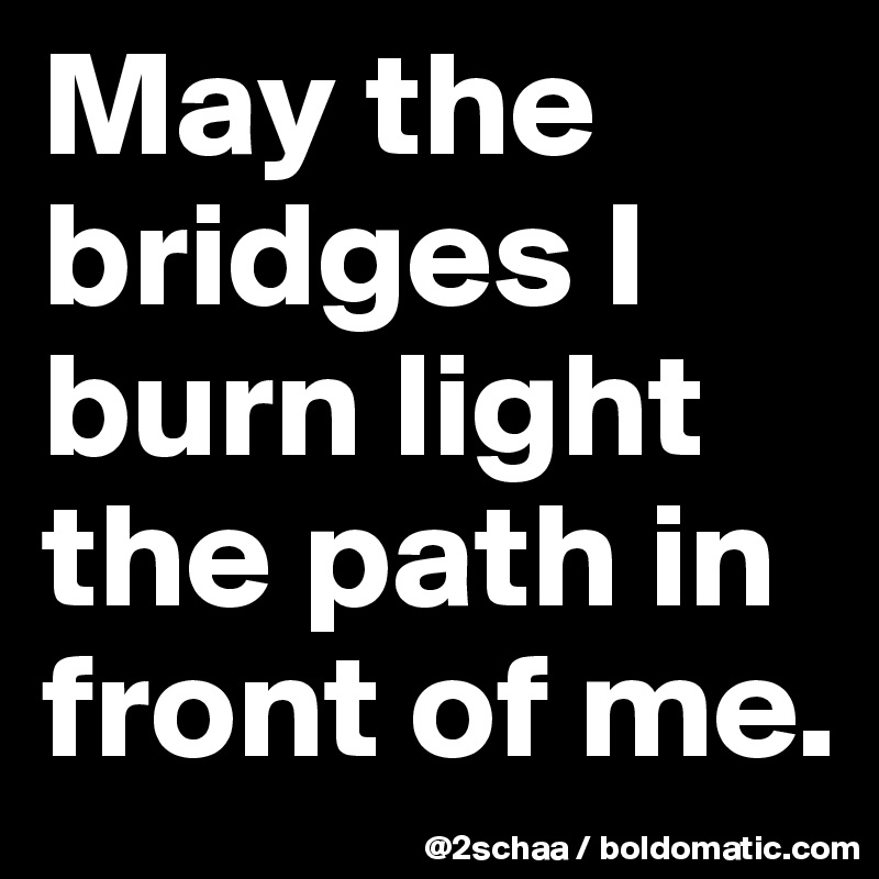May the bridges I burn light the path in front of me.