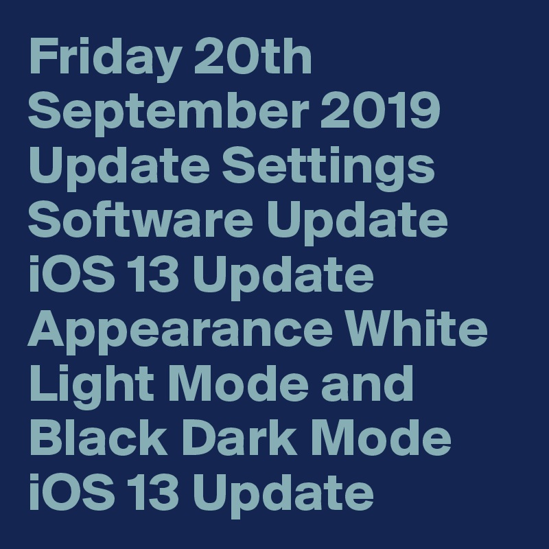 Friday 20th September 2019 Update Settings Software Update iOS 13 Update Appearance White Light Mode and Black Dark Mode iOS 13 Update
