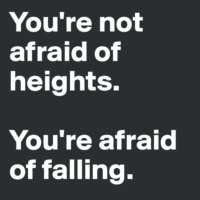 You're not afraid of heights.  You're afraid of falling.
