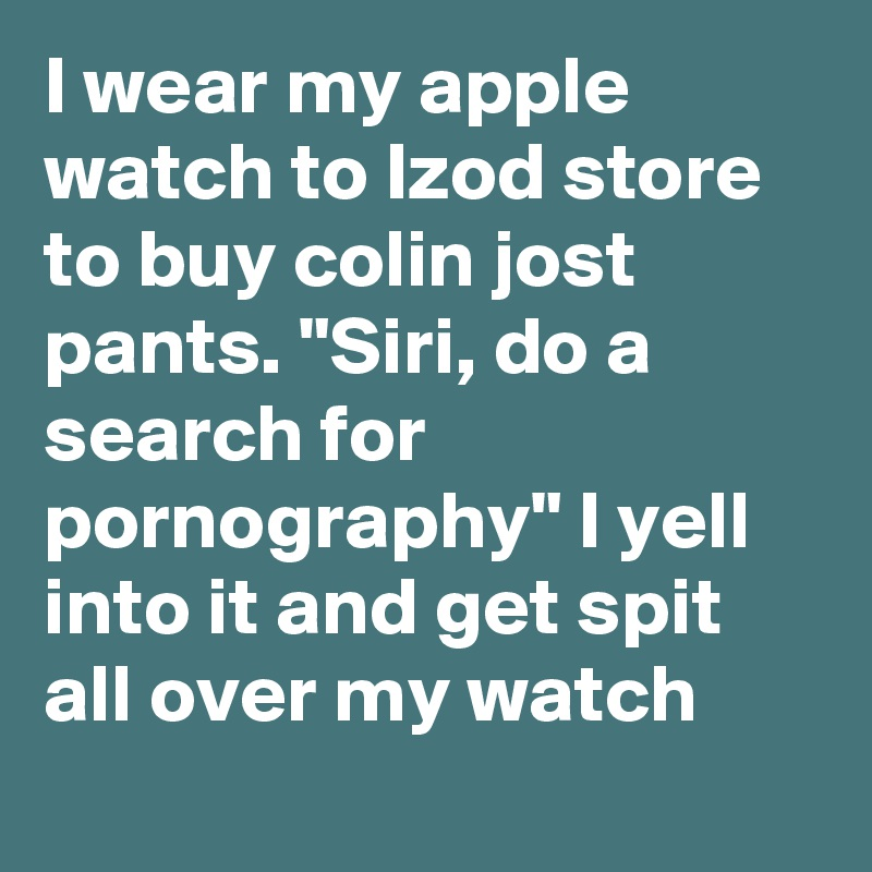 I Wear My Apple Watch To Izod Store To Buy Colin Jost Pants Siri Do A Search For Pornography I Yell Into It And Get Spit All Over My Watch Post