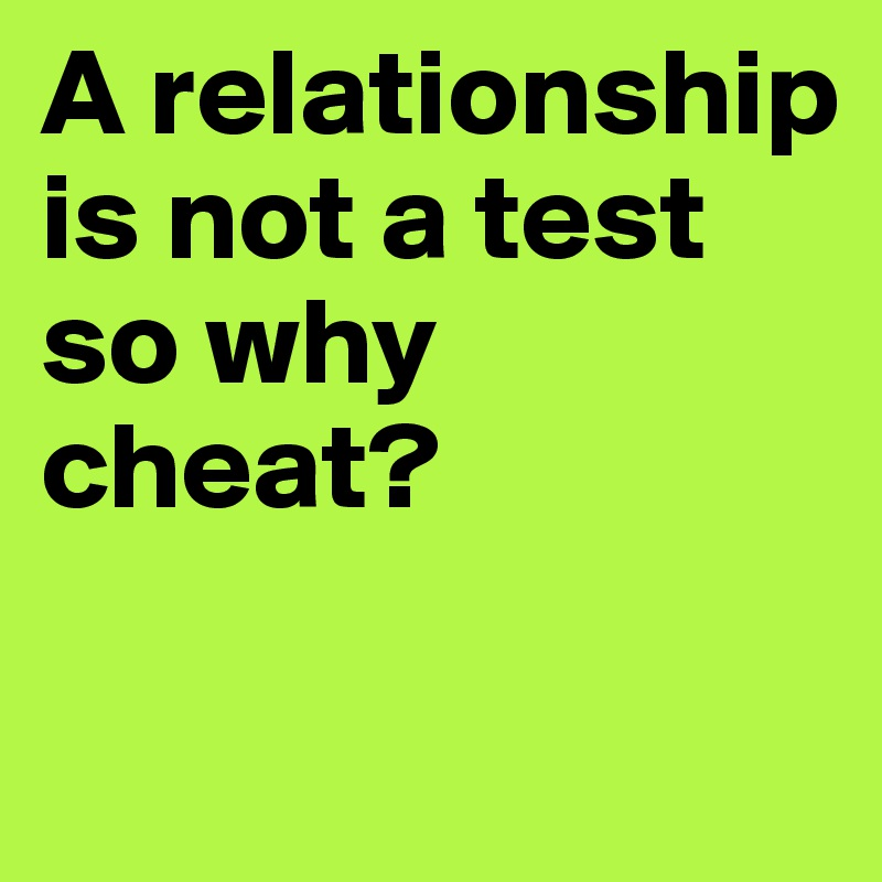 A relationship is not a test so why cheat? - Post by souz83