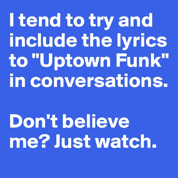 """I tend to try and include the lyrics  to """"Uptown Funk""""  in conversations.   Don't believe me? Just watch."""