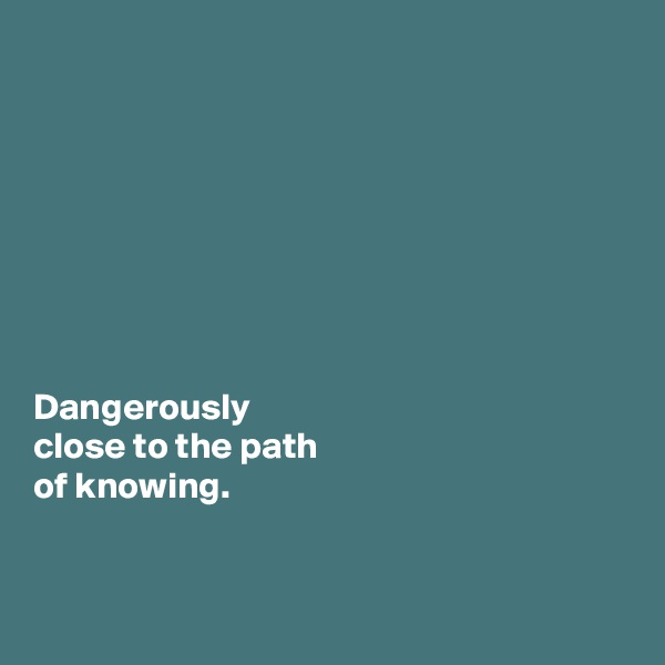 Dangerously  close to the path  of knowing.