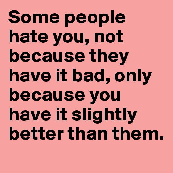 Some people hate you, not because they have it bad, only because you have it slightly better than them.