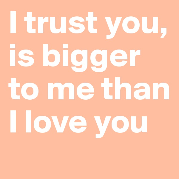 I trust you, is bigger to me than I love you