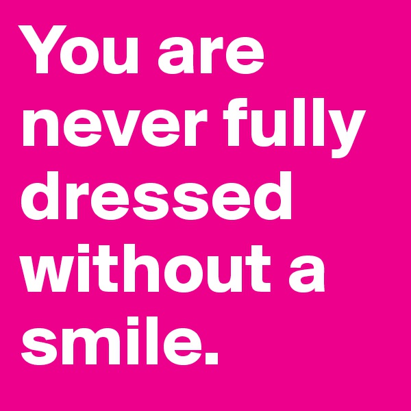 You are never fully dressed without a smile.