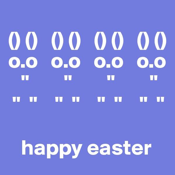 """() ()   () ()   () ()   () () o.o   o.o   o.o   o.o    """"        """"        """"        """"        """"  """"    """"  """"    """"  """"    """"  """"       happy easter"""