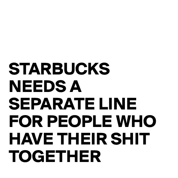 STARBUCKS NEEDS A SEPARATE LINE FOR PEOPLE WHO HAVE THEIR SHIT TOGETHER