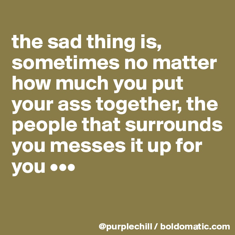 the sad thing is, sometimes no matter how much you put your ass together, the people that surrounds you messes it up for you •••