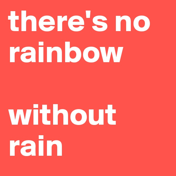 there's no rainbow        without rain