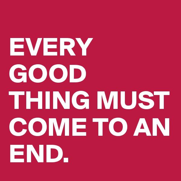 EVERY GOOD THING MUST COME TO AN END.