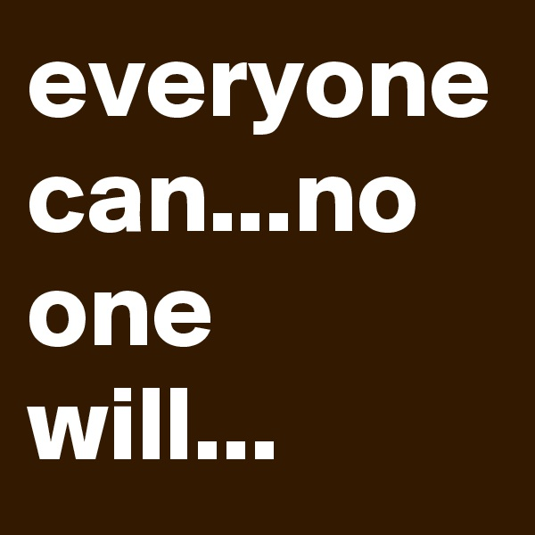 everyone can...no one will...