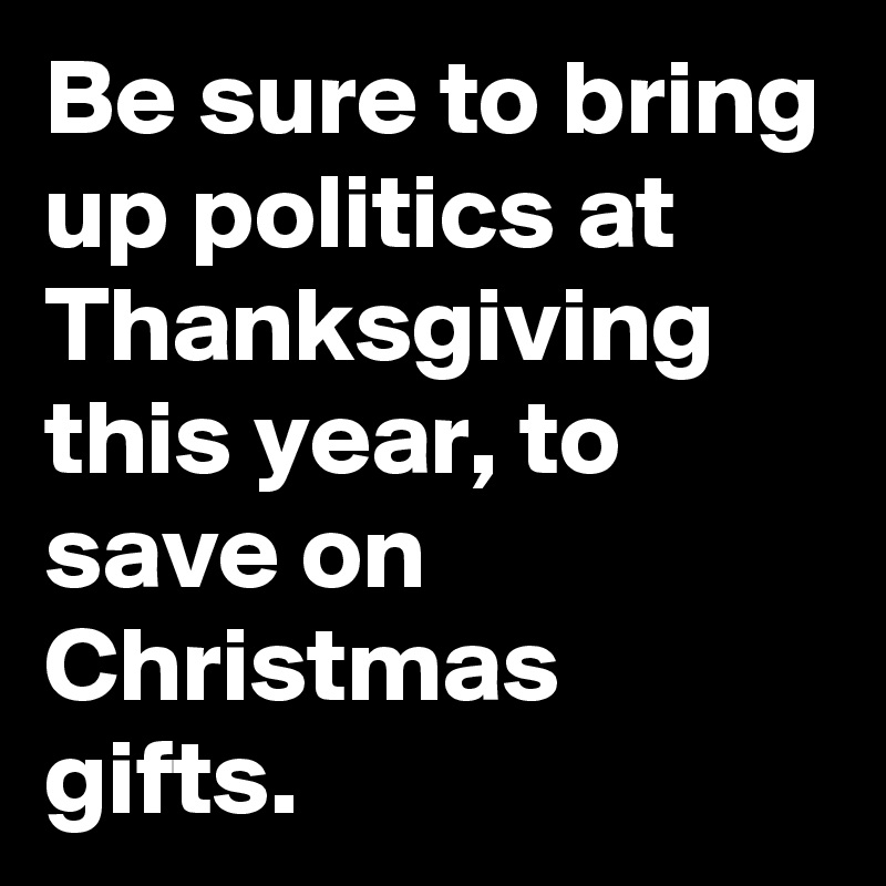 Be sure to bring up politics at Thanksgiving this year, to save on Christmas gifts.